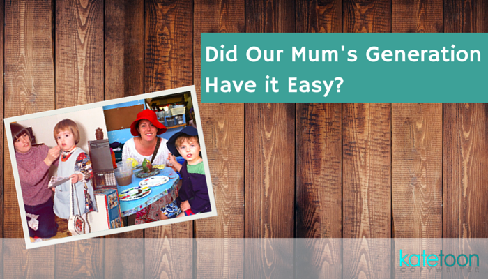 Did Our Mum's Generation Have it Easy?