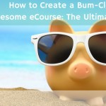 How to Create a Bum-Clenchingly Awesome eCourse: The Ultimate Guide