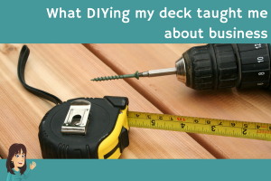 What DYIing my deck taught me about business