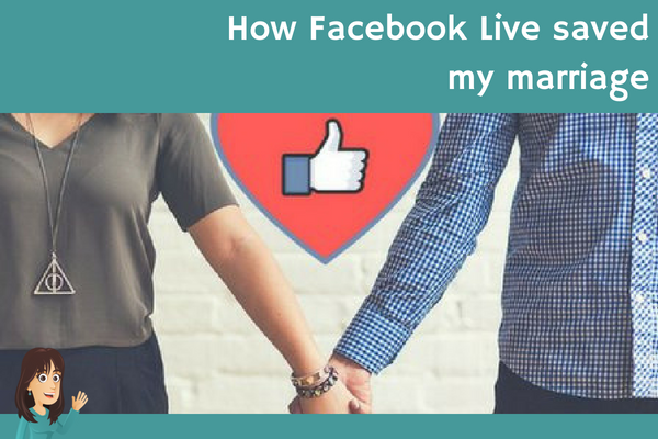 How Facebook Live saved my marriage